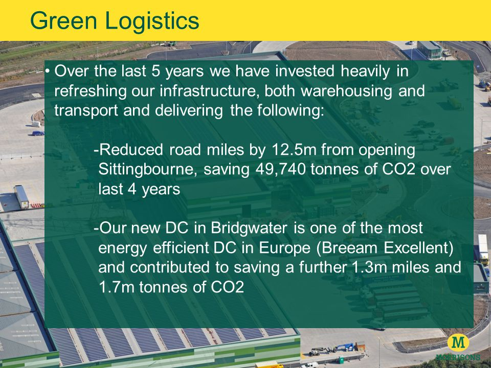 Over the last 5 years we have invested heavily in refreshing our infrastructure, both warehousing and transport and delivering the following: -Reduced road miles by 12.5m from opening Sittingbourne, saving 49,740 tonnes of CO2 over last 4 years -Our new DC in Bridgwater is one of the most energy efficient DC in Europe (Breeam Excellent) and contributed to saving a further 1.3m miles and 1.7m tonnes of CO2 Green Logistics