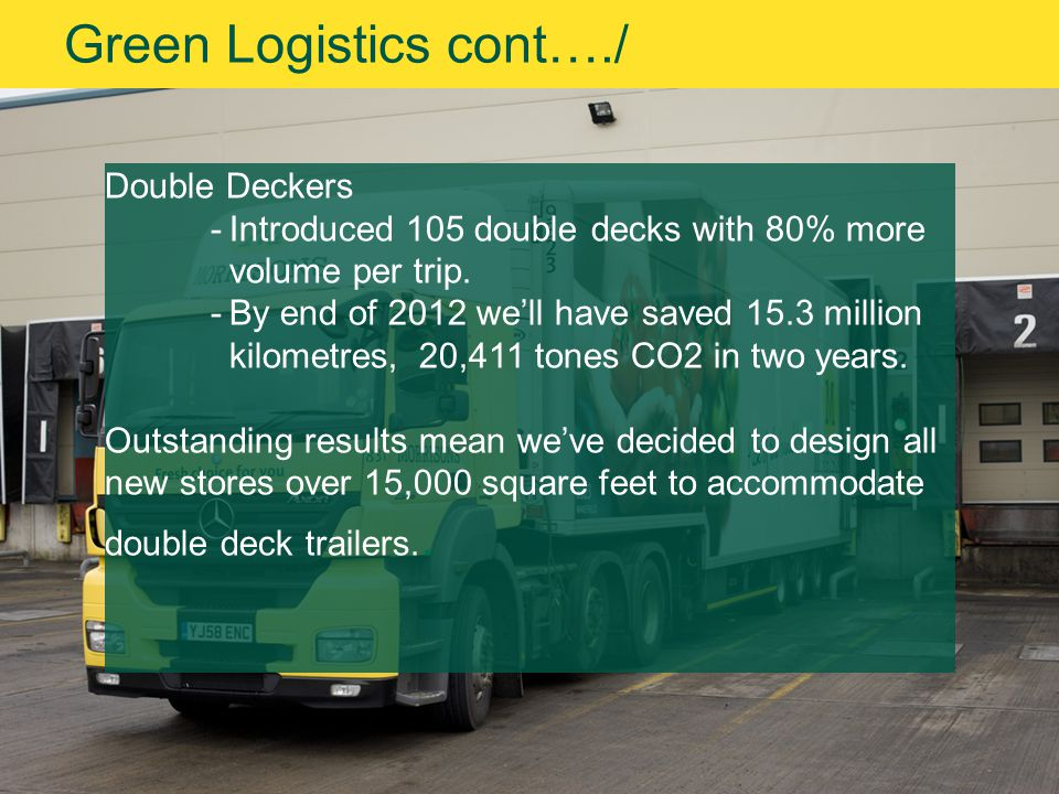 Green Logistics cont…./ Double Deckers -Introduced 105 double decks with 80% more volume per trip.