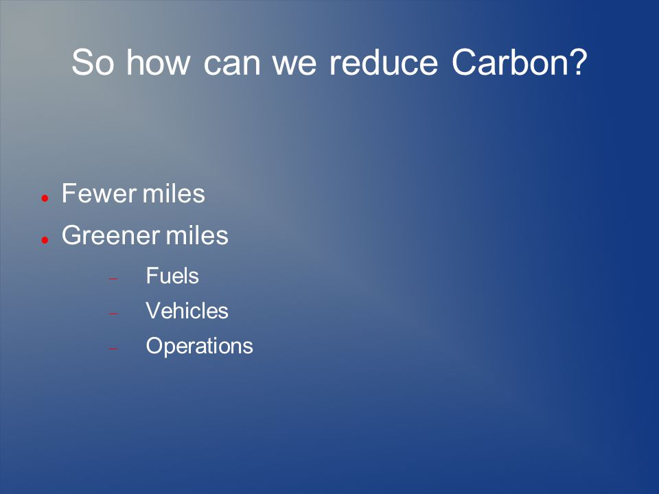 So how can we reduce Carbon Fewer miles Greener miles  Fuels  Vehicles  Operations