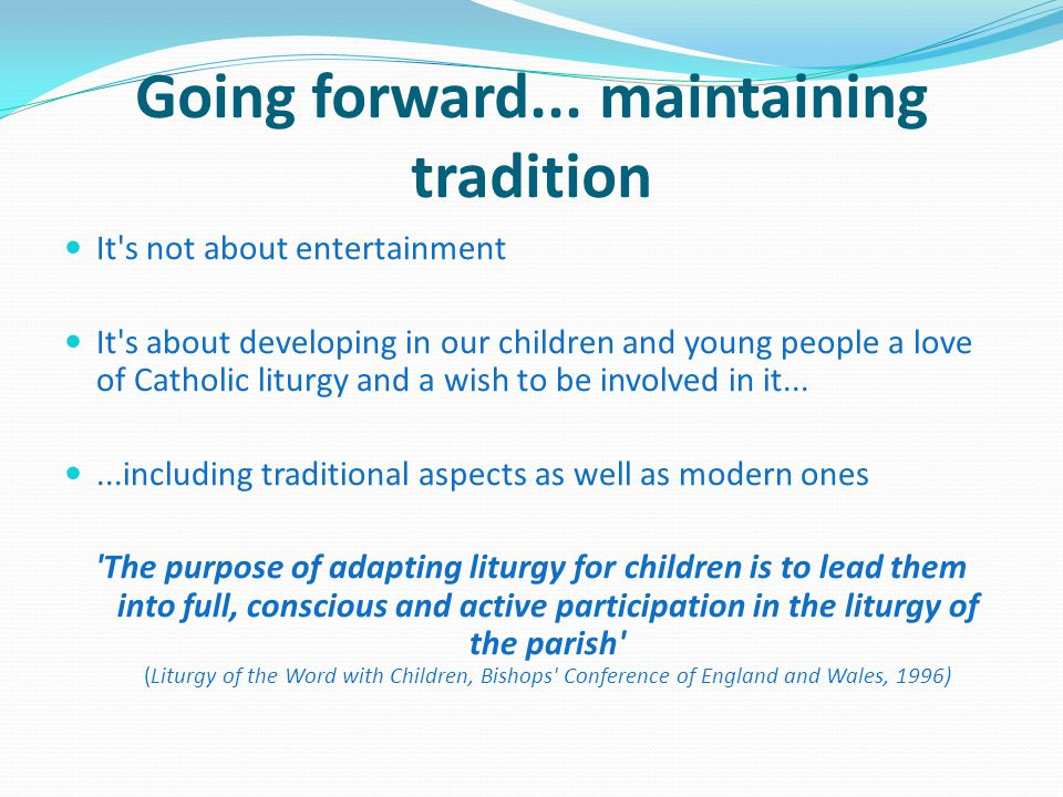 Going forward... maintaining tradition It's not about entertainment It's about developing in our children and young people a love of Catholic liturgy