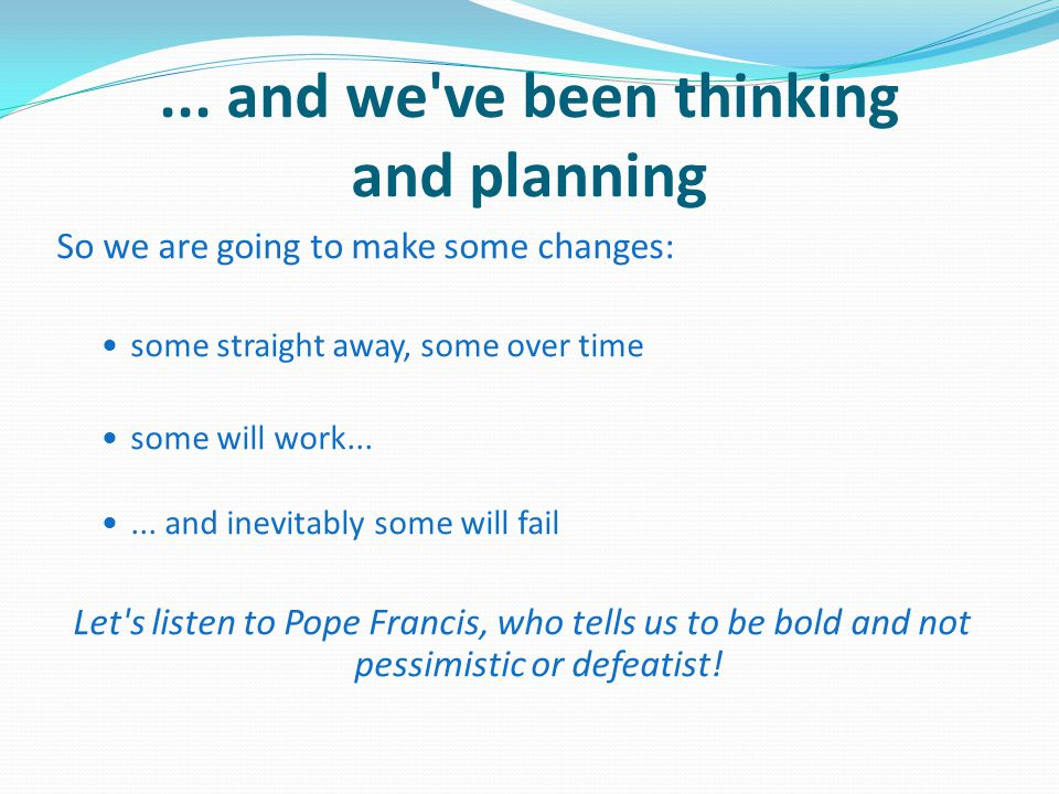 ... and we've been thinking and planning So we are going to make some changes: some straight away, some over time some will work...... and inevitably