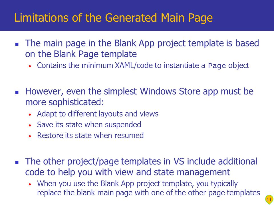The main page in the Blank App project template is based on the Blank Page template Contains the minimum XAML/code to instantiate a Page object However, even the simplest Windows Store app must be more sophisticated: Adapt to different layouts and views Save its state when suspended Restore its state when resumed The other project/page templates in VS include additional code to help you with view and state management When you use the Blank App project template, you typically replace the blank main page with one of the other page templates Limitations of the Generated Main Page 11