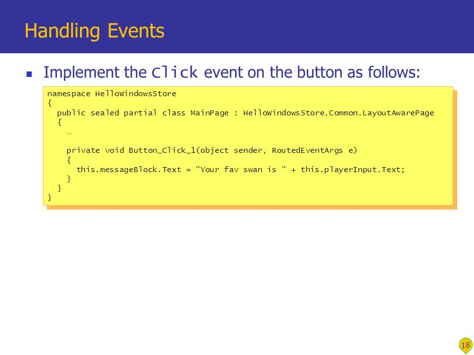 Implement the Click event on the button as follows: Handling Events 18 namespace HelloWindowsStore { public sealed partial class MainPage : HelloWindowsStore.Common.LayoutAwarePage { … private void Button_Click_1(object sender, RoutedEventArgs e) { this.messageBlock.Text = Your fav swan is + this.playerInput.Text; } namespace HelloWindowsStore { public sealed partial class MainPage : HelloWindowsStore.Common.LayoutAwarePage { … private void Button_Click_1(object sender, RoutedEventArgs e) { this.messageBlock.Text = Your fav swan is + this.playerInput.Text; }