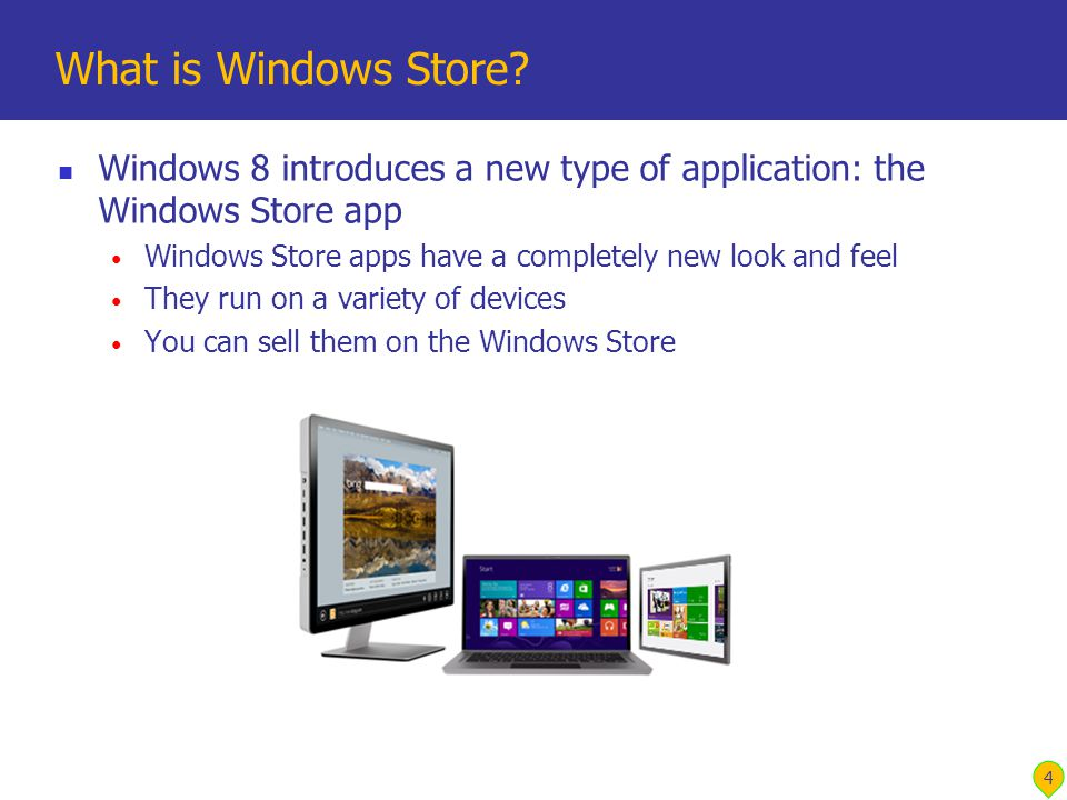 Windows 8 introduces a new type of application: the Windows Store app Windows Store apps have a completely new look and feel They run on a variety of devices You can sell them on the Windows Store What is Windows Store.