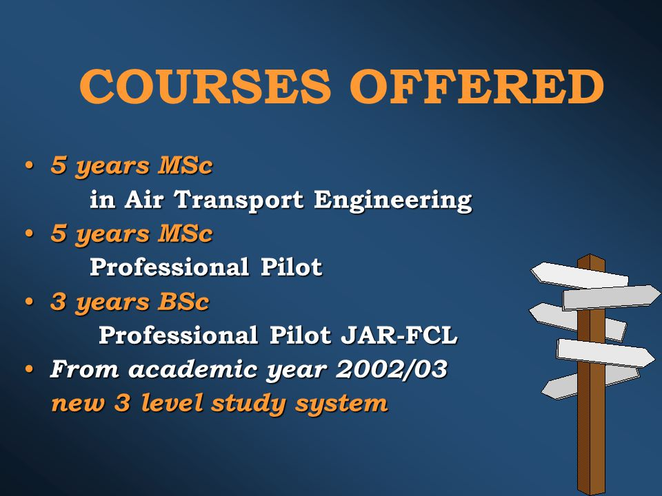 COURSES OFFERED 5 years MSc 5 years MSc in Air Transport Engineering 5 years MSc 5 years MSc Professional Pilot 3 years BSc 3 years BSc Professional Pilot JAR-FCL Professional Pilot JAR-FCL From academic year 2002/03 From academic year 2002/03 new 3 level study system new 3 level study system