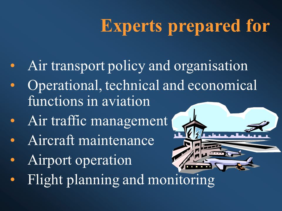 Experts prepared for Air transport policy and organisation Operational, technical and economical functions in aviation Air traffic management Aircraft maintenance Airport operation Flight planning and monitoring
