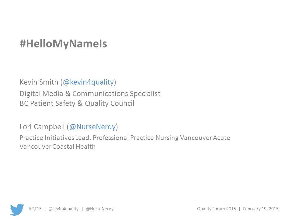 #QF15 | @kevin4quality | @NurseNerdyQuality Forum 2015 | February 19, 2015 #HelloMyNameIs Kevin Smith (@kevin4quality) Digital Media & Communications Specialist BC Patient Safety & Quality Council Lori Campbell (@NurseNerdy) Practice Initiatives Lead, Professional Practice Nursing Vancouver Acute Vancouver Coastal Health