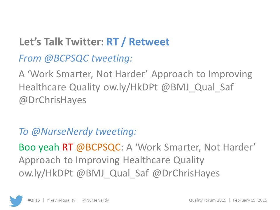 #QF15 | @kevin4quality | @NurseNerdyQuality Forum 2015 | February 19, 2015 Let's Talk Twitter: RT / Retweet From @BCPSQC tweeting: A 'Work Smarter, Not Harder' Approach to Improving Healthcare Quality ow.ly/HkDPt @BMJ_Qual_Saf @DrChrisHayes To @NurseNerdy tweeting: Boo yeah RT @BCPSQC: A 'Work Smarter, Not Harder' Approach to Improving Healthcare Quality ow.ly/HkDPt @BMJ_Qual_Saf @DrChrisHayes