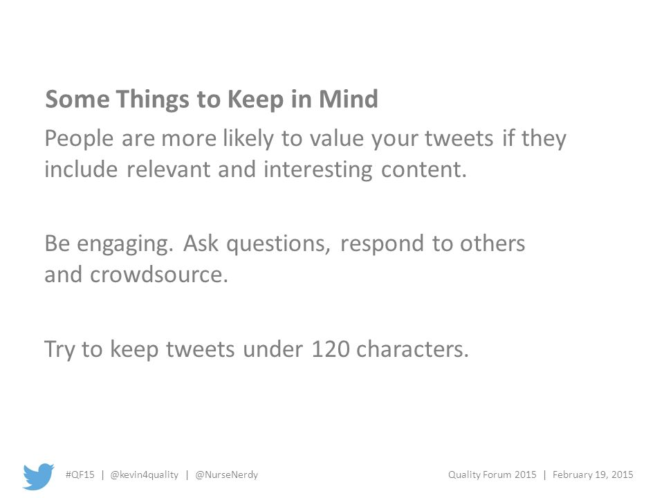 #QF15 | @kevin4quality | @NurseNerdyQuality Forum 2015 | February 19, 2015 Some Things to Keep in Mind People are more likely to value your tweets if they include relevant and interesting content.