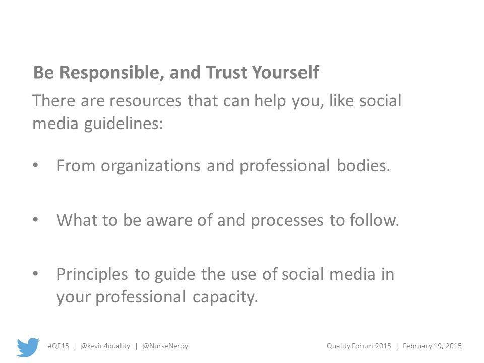 #QF15 | @kevin4quality | @NurseNerdyQuality Forum 2015 | February 19, 2015 Be Responsible, and Trust Yourself There are resources that can help you, like social media guidelines: From organizations and professional bodies.