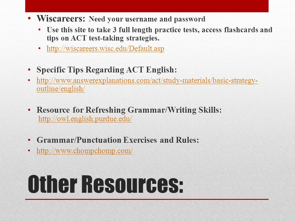 Other Resources: Wiscareers: Need your username and password Use this site to take 3 full length practice tests, access flashcards and tips on ACT test-taking strategies.
