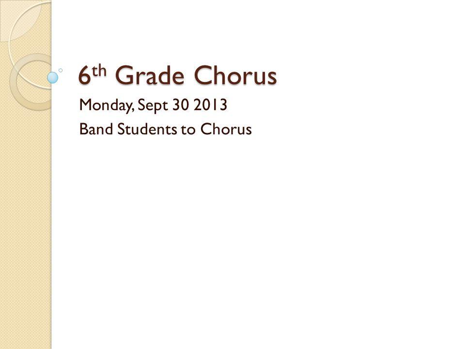 6 th Grade Chorus Monday, Sept 30 2013 Band Students to Chorus
