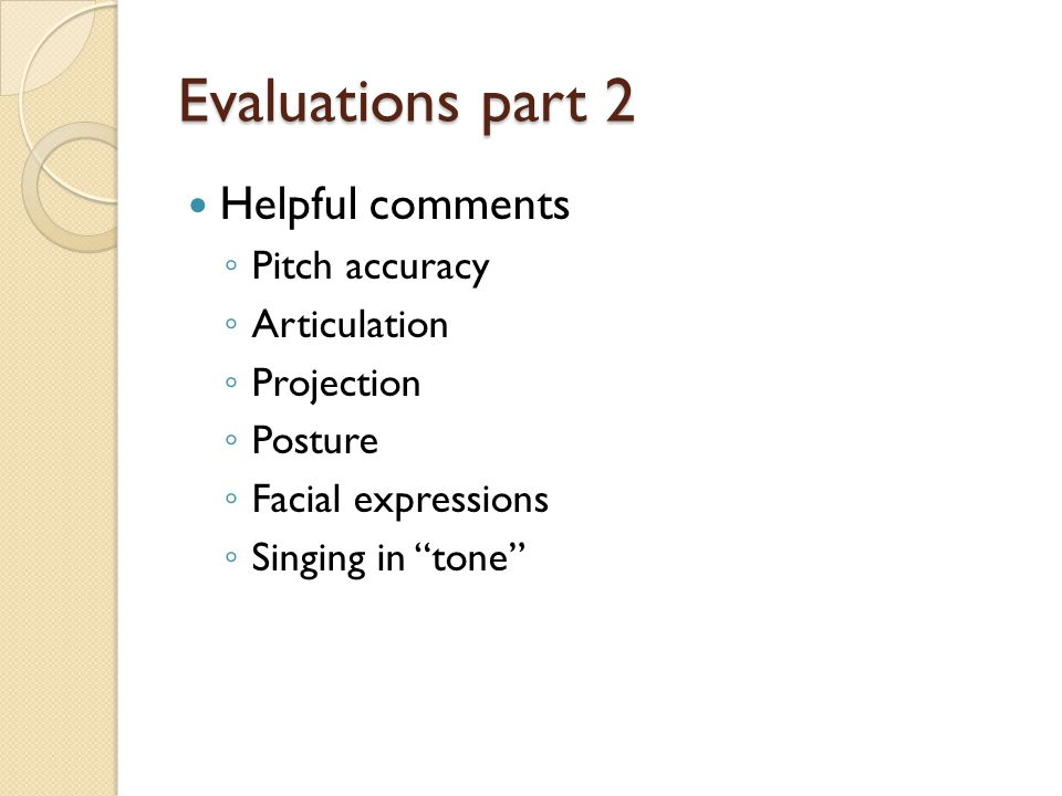 Evaluations part 2 Helpful comments ◦ Pitch accuracy ◦ Articulation ◦ Projection ◦ Posture ◦ Facial expressions ◦ Singing in tone
