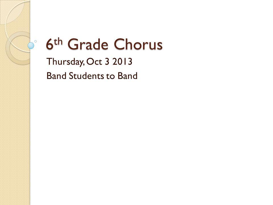 6 th Grade Chorus Thursday, Oct 3 2013 Band Students to Band