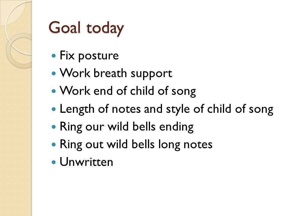 Goal today Fix posture Work breath support Work end of child of song Length of notes and style of child of song Ring our wild bells ending Ring out wi