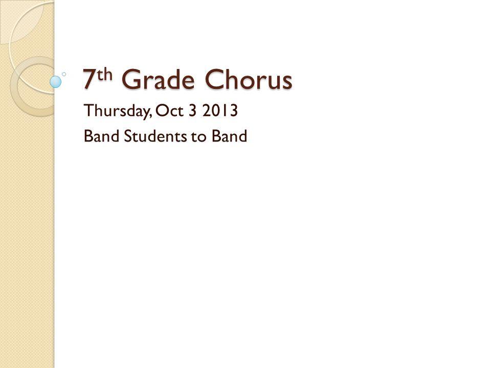 7 th Grade Chorus Thursday, Oct 3 2013 Band Students to Band