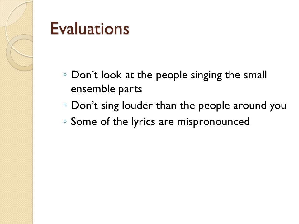 Evaluations ◦ Don't look at the people singing the small ensemble parts ◦ Don't sing louder than the people around you ◦ Some of the lyrics are mispronounced