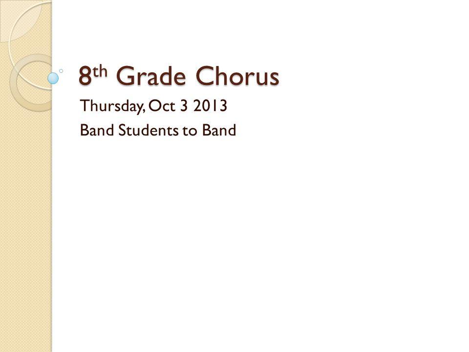 8 th Grade Chorus Thursday, Oct 3 2013 Band Students to Band