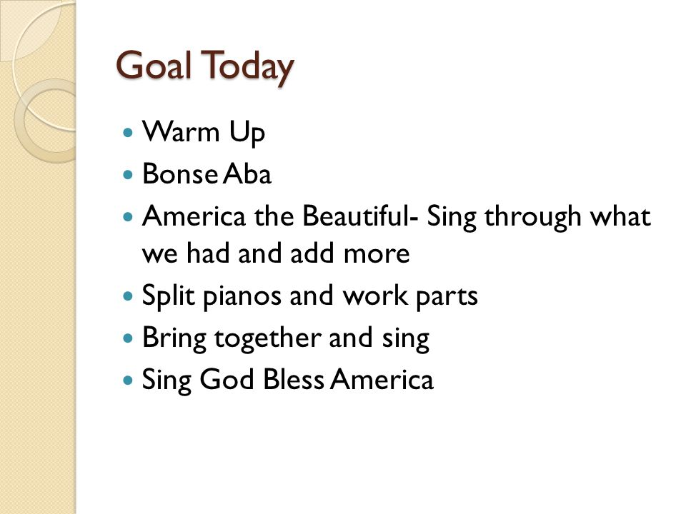 Goal Today Warm Up Bonse Aba America the Beautiful- Sing through what we had and add more Split pianos and work parts Bring together and sing Sing God