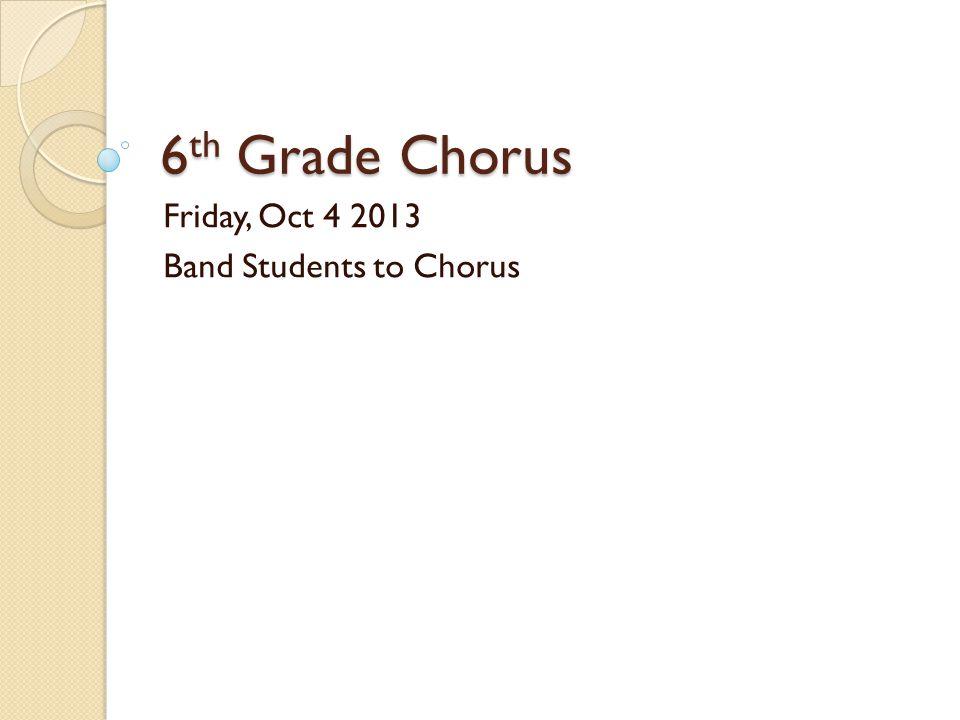 6 th Grade Chorus Friday, Oct 4 2013 Band Students to Chorus