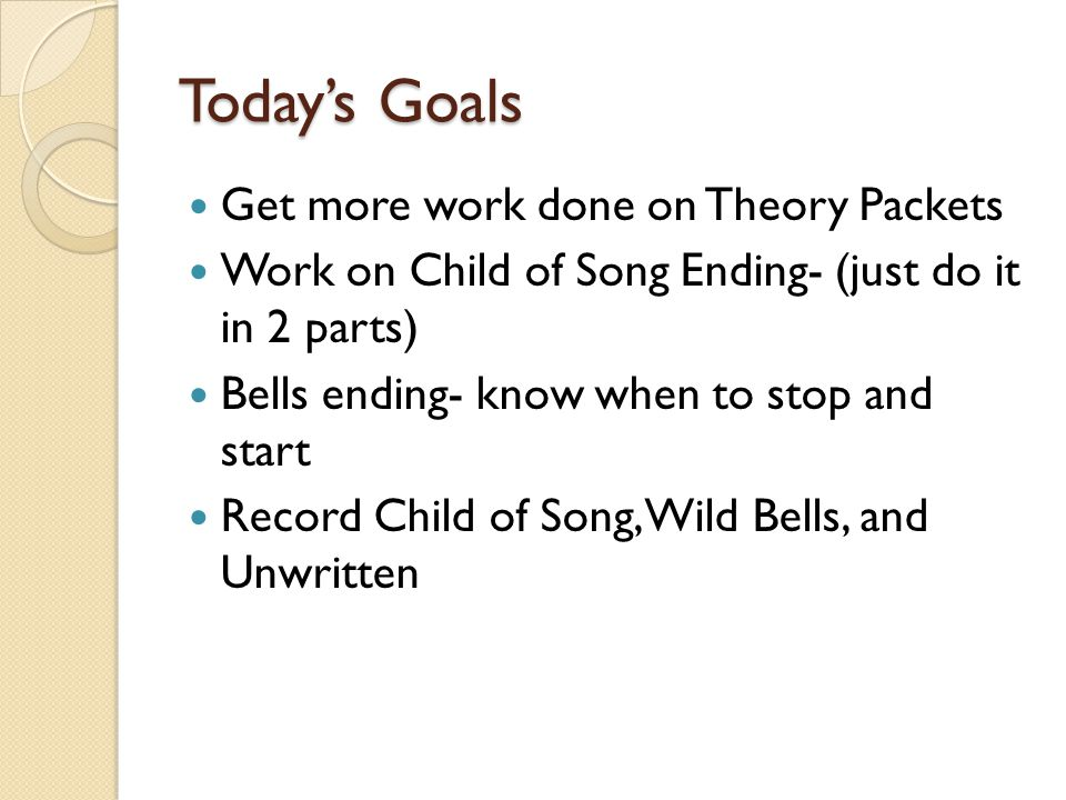 Today's Goals Get more work done on Theory Packets Work on Child of Song Ending- (just do it in 2 parts) Bells ending- know when to stop and start Rec
