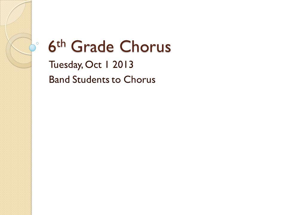 6 th Grade Chorus Tuesday, Oct 1 2013 Band Students to Chorus