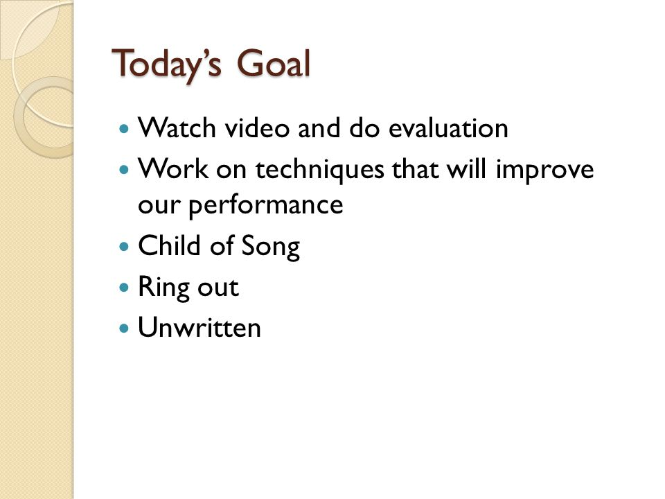 Today's Goal Watch video and do evaluation Work on techniques that will improve our performance Child of Song Ring out Unwritten