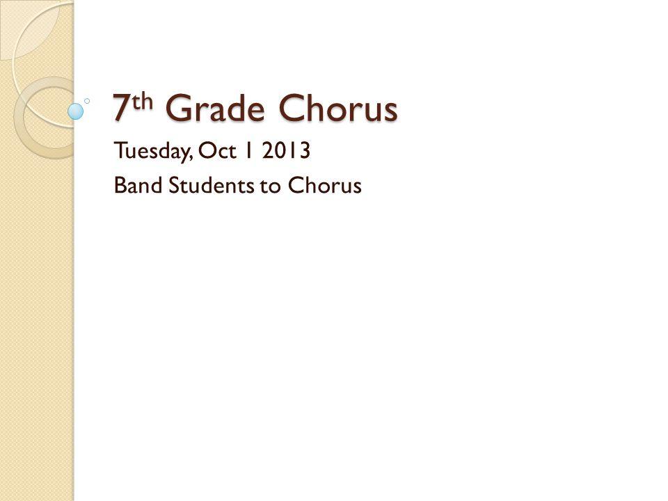 7 th Grade Chorus Tuesday, Oct 1 2013 Band Students to Chorus