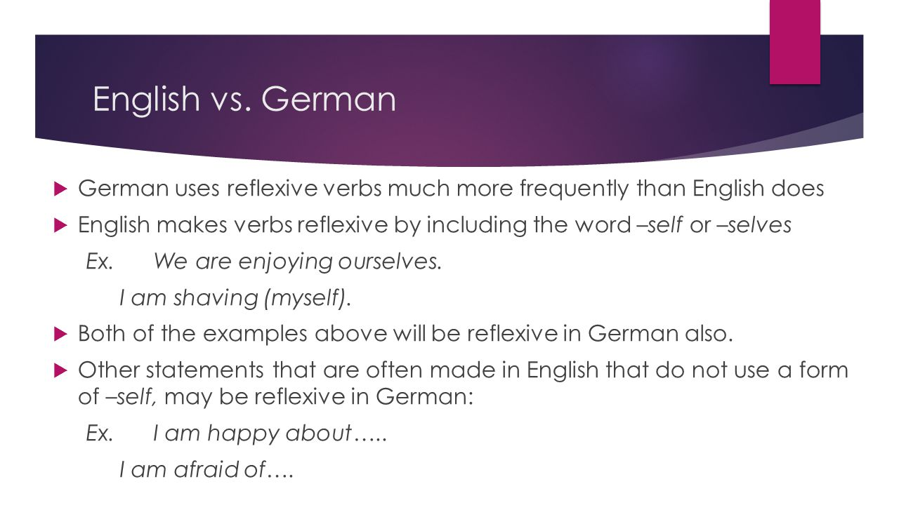 English vs. German  German uses reflexive verbs much more frequently than English does  English makes verbs reflexive by including the word –self or