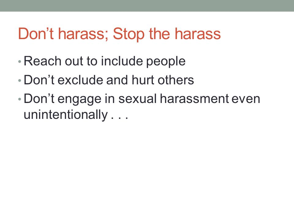 Don't harass; Stop the harass Reach out to include people Don't exclude and hurt others Don't engage in sexual harassment even unintentionally...