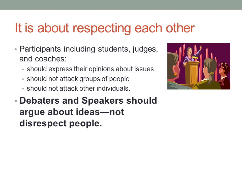 It is about respecting each other Participants including students, judges, and coaches: should express their opinions about issues.