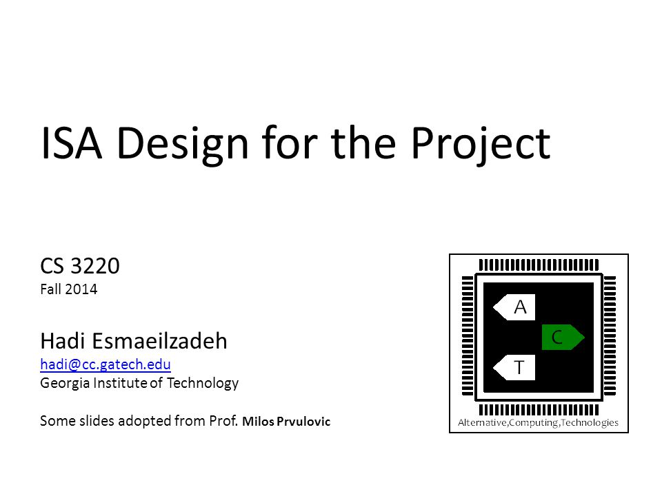 ISA Design for the Project CS 3220 Fall 2014 Hadi Esmaeilzadeh hadi@cc.gatech.edu Georgia Institute of Technology Some slides adopted from Prof.