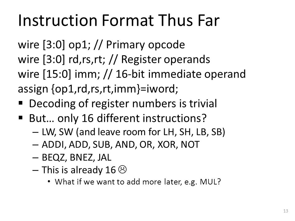 Instruction Format Thus Far wire [3:0] op1; // Primary opcode wire [3:0] rd,rs,rt; // Register operands wire [15:0] imm; // 16-bit immediate operand assign {op1,rd,rs,rt,imm}=iword;  Decoding of register numbers is trivial  But… only 16 different instructions.
