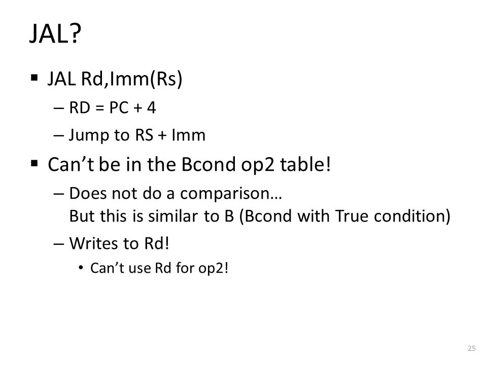 JAL.  JAL Rd,Imm(Rs) – RD = PC + 4 – Jump to RS + Imm  Can't be in the Bcond op2 table.