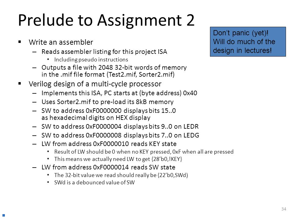Prelude to Assignment 2  Write an assembler – Reads assembler listing for this project ISA Including pseudo instructions – Outputs a file with 2048 32-bit words of memory in the.mif file format (Test2.mif, Sorter2.mif)  Verilog design of a multi-cycle processor – Implements this ISA, PC starts at (byte address) 0x40 – Uses Sorter2.mif to pre-load its 8kB memory – SW to address 0xF0000000 displays bits 15..0 as hexadecimal digits on HEX display – SW to address 0xF0000004 displays bits 9..0 on LEDR – SW to address 0xF0000008 displays bits 7..0 on LEDG – LW from address 0xF0000010 reads KEY state Result of LW should be 0 when no KEY pressed, 0xF when all are pressed This means we actually need LW to get {28'b0,!KEY} – LW from address 0xF0000014 reads SW state The 32-bit value we read should really be {22'b0,SWd) SWd is a debounced value of SW 34 Don't panic (yet).