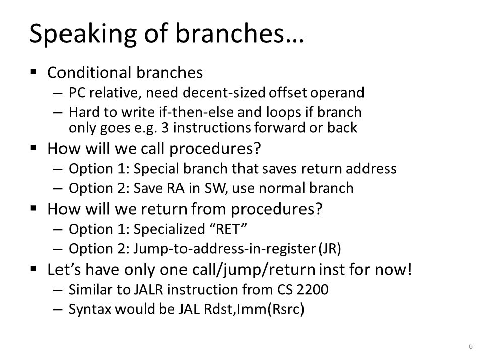 Speaking of branches…  Conditional branches – PC relative, need decent-sized offset operand – Hard to write if-then-else and loops if branch only goes e.g.