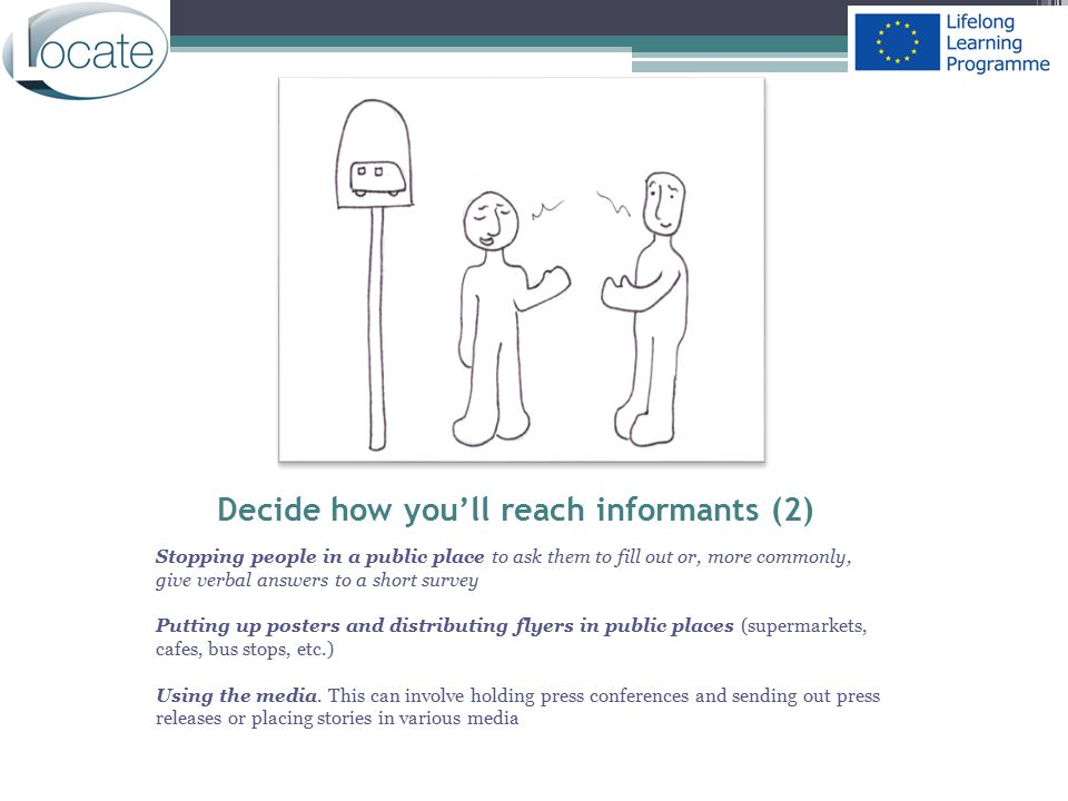Decide how you'll reach informants (2) Stopping people in a public place to ask them to fill out or, more commonly, give verbal answers to a short sur