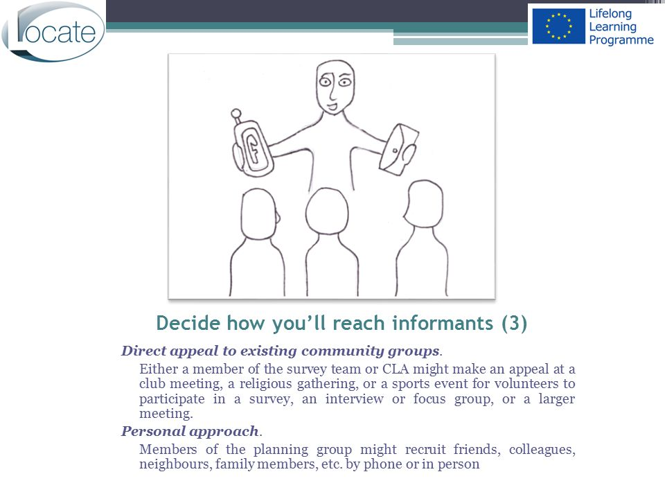 Decide how you'll reach informants (3) Direct appeal to existing community groups. Either a member of the survey team or CLA might make an appeal at a