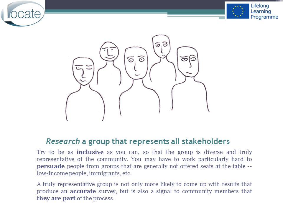 Research a group that represents all stakeholders Try to be as inclusive as you can, so that the group is diverse and truly representative of the comm