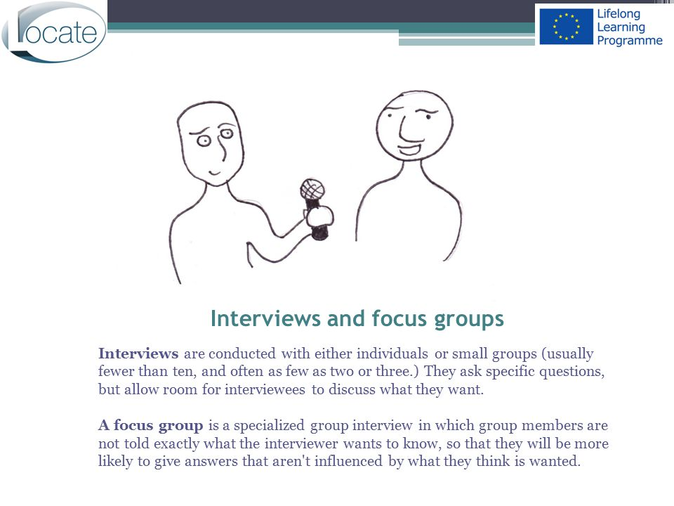 Interviews and focus groups Interviews are conducted with either individuals or small groups (usually fewer than ten, and often as few as two or three
