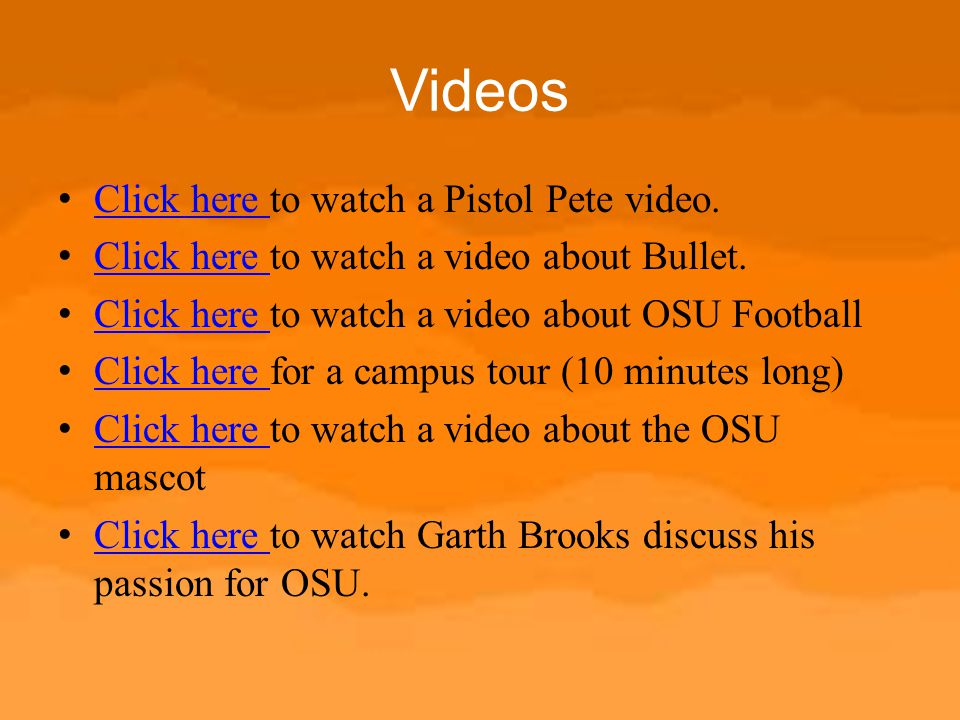 Videos Click here to watch a Pistol Pete video. Click here Click here to watch a video about Bullet. Click here Click here to watch a video about OSU