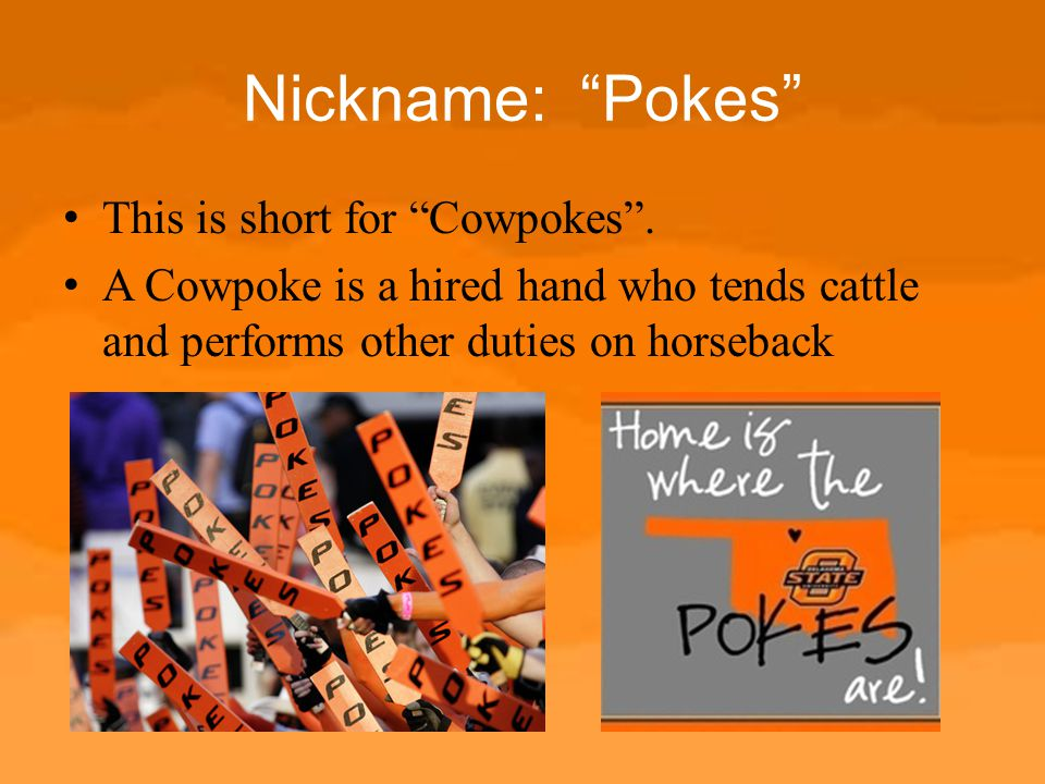"""Nickname: """"Pokes"""" This is short for """"Cowpokes"""". A Cowpoke is a hired hand who tends cattle and performs other duties on horseback"""