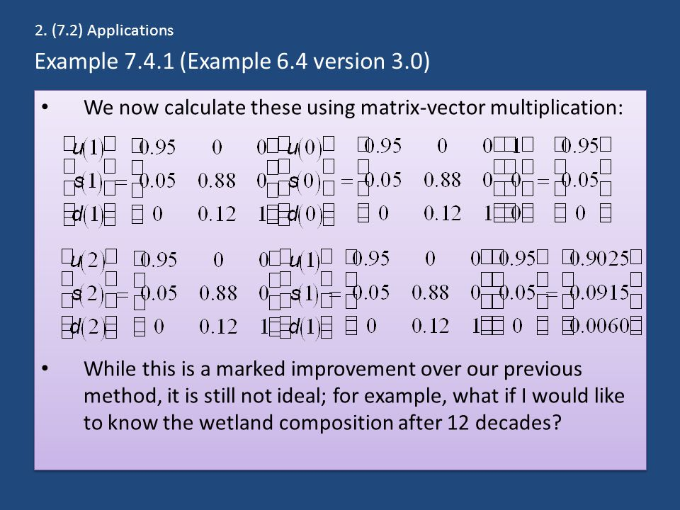 Example 7.4.1 (Example 6.4 version 3.0) We now calculate these using matrix-vector multiplication: While this is a marked improvement over our previous method, it is still not ideal; for example, what if I would like to know the wetland composition after 12 decades.