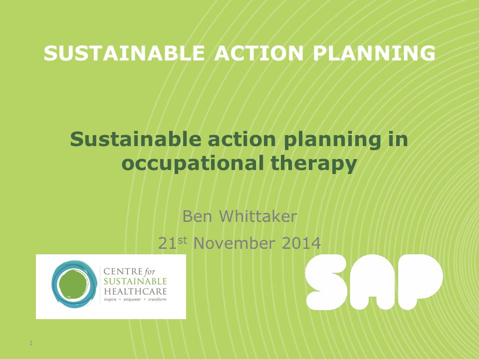 SUSTAINABLE ACTION PLANNING Sustainable action planning in occupational therapy Ben Whittaker 21 st November 2014 1