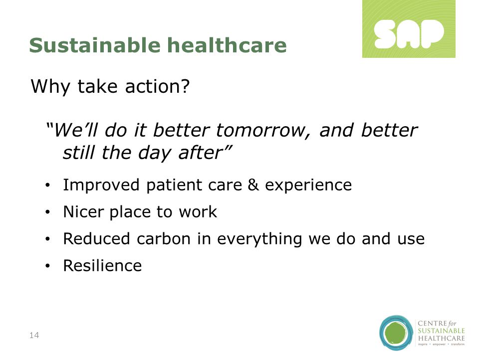 Improved patient care & experience Nicer place to work Reduced carbon in everything we do and use Resilience Sustainable healthcare 14 Why take action