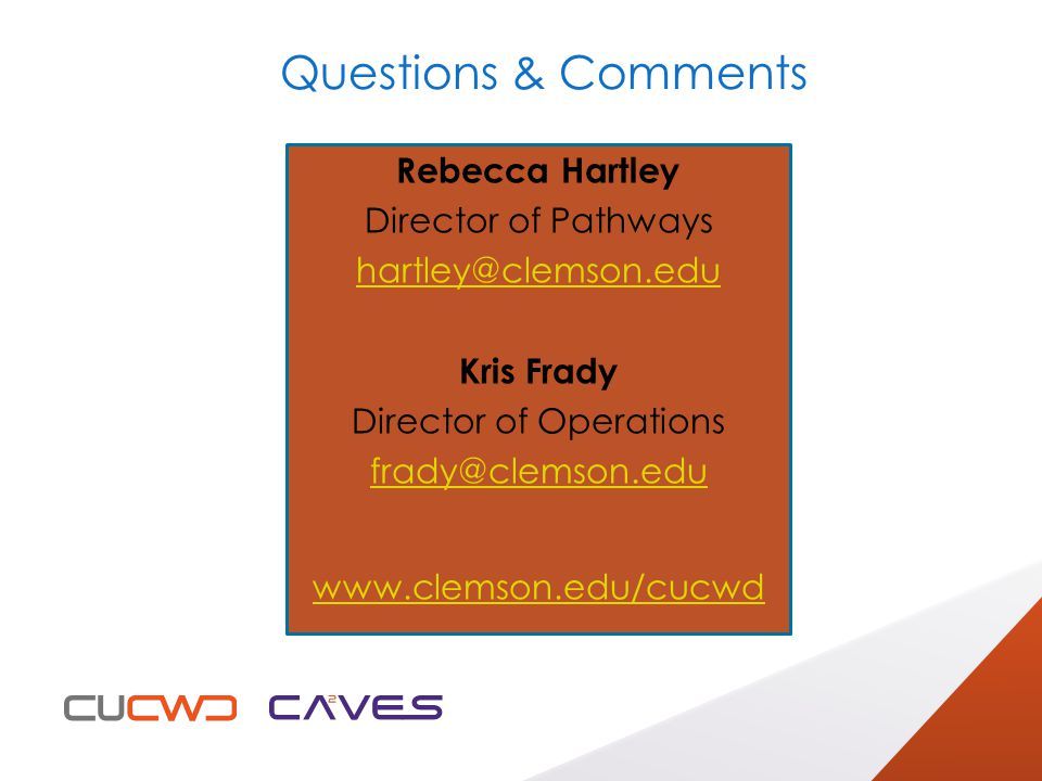 Questions & Comments Rebecca Hartley Director of Pathways hartley@clemson.edu Kris Frady Director of Operations frady@clemson.edu www.clemson.edu/cucwd