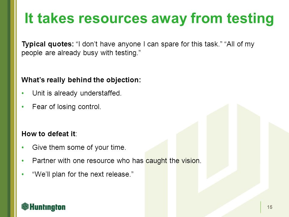 "It takes resources away from testing Typical quotes: ""I don't have anyone I can spare for this task."" ""All of my people are already busy with testing."