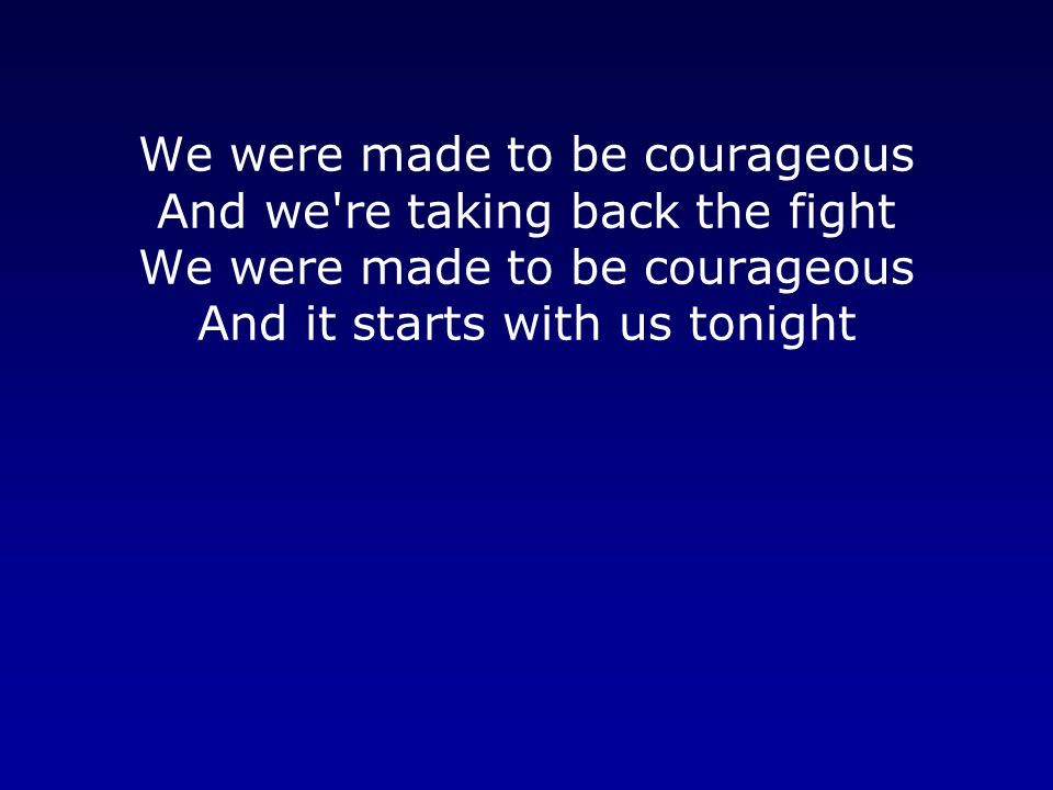We were made to be courageous And we re taking back the fight We were made to be courageous And it starts with us tonight