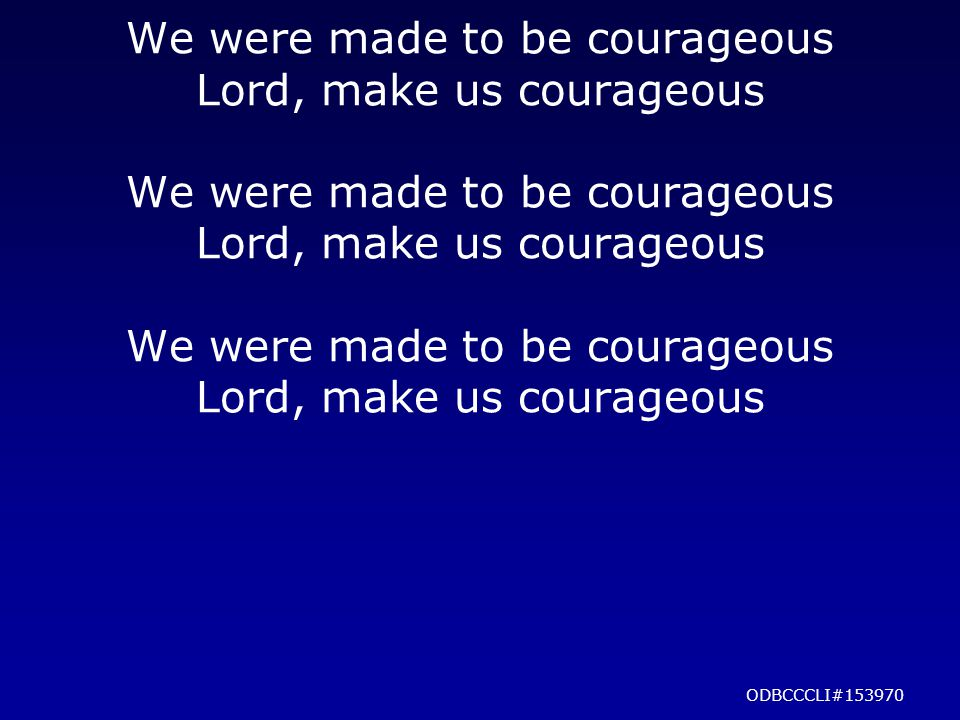 We were made to be courageous Lord, make us courageous We were made to be courageous Lord, make us courageous We were made to be courageous Lord, make us courageous ODBCCCLI#153970