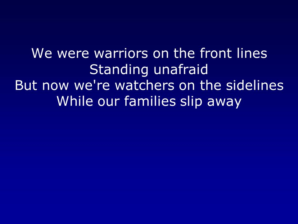 We were warriors on the front lines Standing unafraid But now we re watchers on the sidelines While our families slip away